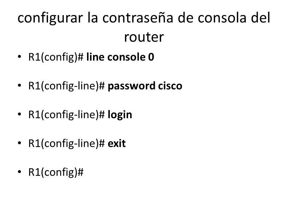 configurar la contraseña de consola del router R1(config)# line console 0 R1(config-line)# password cisco R1(config-line)# login R1(config-line)# exit