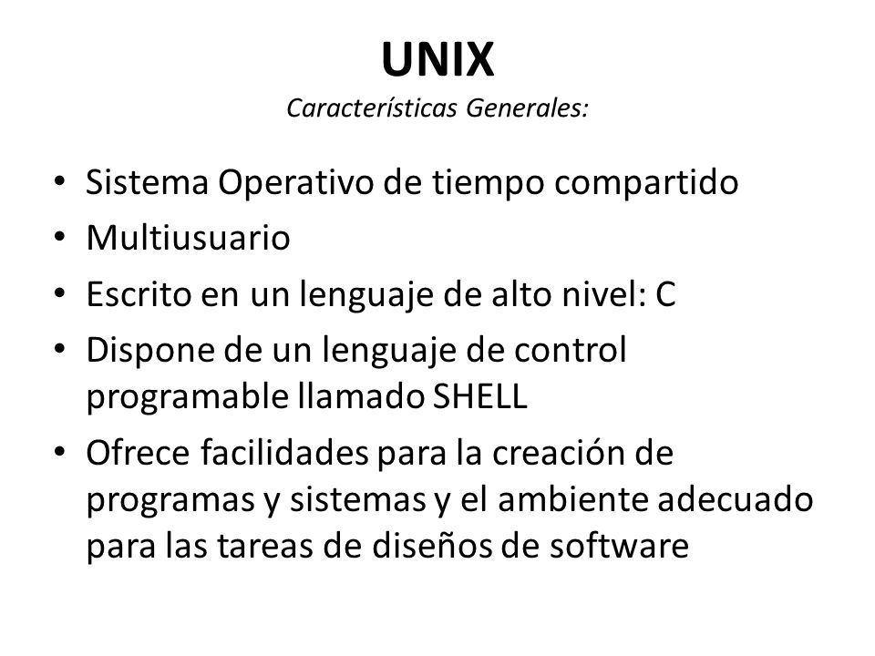 UNIX Características Generales: Sistema Operativo de tiempo compartido Multiusuario Escrito en un lenguaje de alto nivel: C Dispone de un lenguaje de