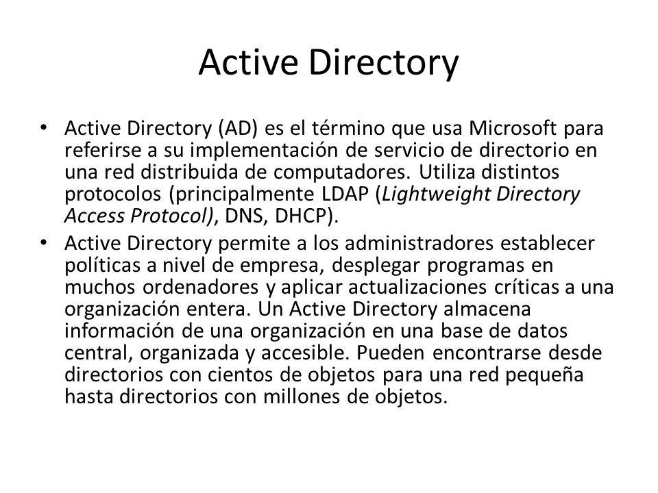 Active Directory Su estructura jerárquica permite mantener una serie de objetos relacionados con componentes de una red, como usuarios, grupos de usuarios, permisos y asignación de recursos y políticas de acceso.