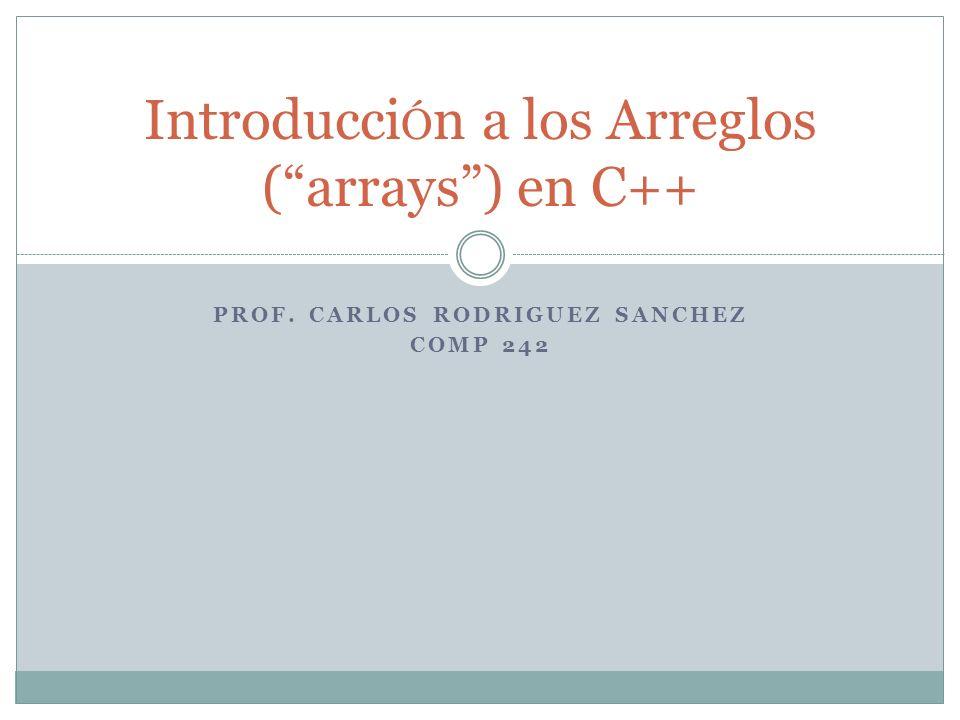 PROF. CARLOS RODRIGUEZ SANCHEZ COMP 242 Introducci Ó n a los Arreglos (arrays) en C++