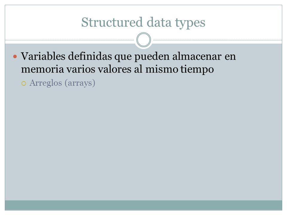 Structured data types Variables definidas que pueden almacenar en memoria varios valores al mismo tiempo Arreglos (arrays)