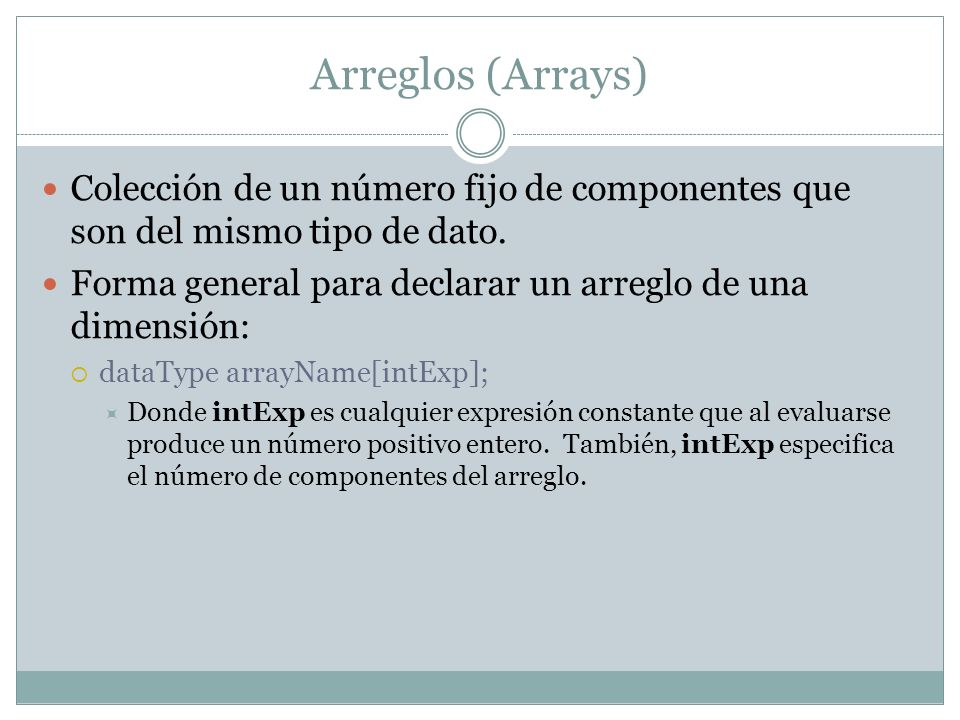 Arrays Ejemplos: La instrucción: int num[5]; declara un arreglo llamado num de cinco componentes, cada uno de tipo int.