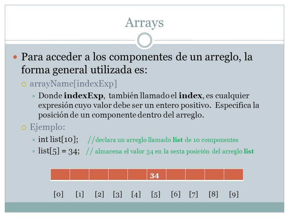 Arrays Para acceder a los componentes de un arreglo, la forma general utilizada es: arrayName[indexExp] Donde indexExp, también llamado el index, es c
