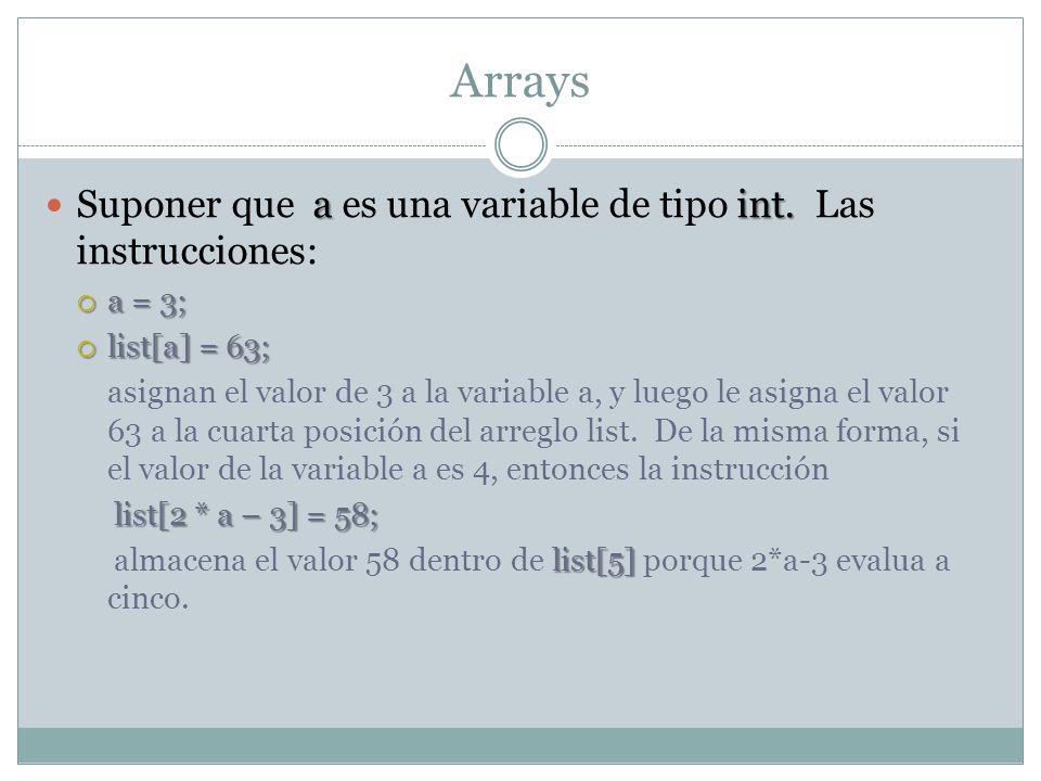 Arrays Analice las siguientes instrucciones: list[3] = 10; list list[3] = 10; //asigna el valor de 10 al cuarto componente de list list [6] = 35; list list [6] = 35; //asigna el valor de 35 a la posición siete de list list [5] = list[3] + list [6] = 35; list [5] = list[3] + list [6] = 35; //añade el contenido de list[3] y de list[6] a list[5] 104535 [0] [1] [2] [3] [4] [5] [6] [7] [8] [9]