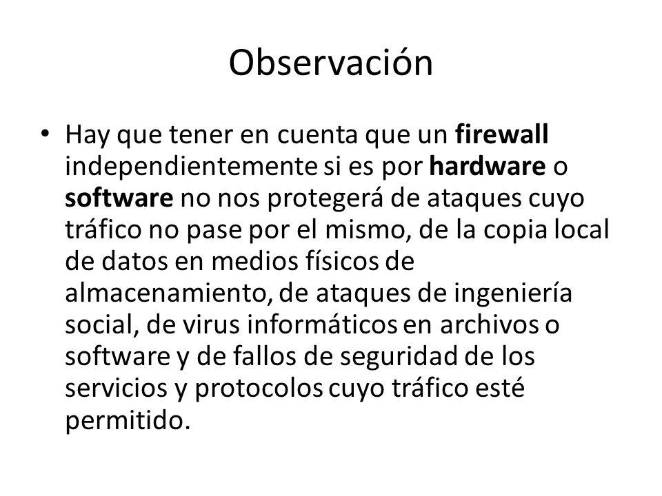 Observación Hay que tener en cuenta que un firewall independientemente si es por hardware o software no nos protegerá de ataques cuyo tráfico no pase