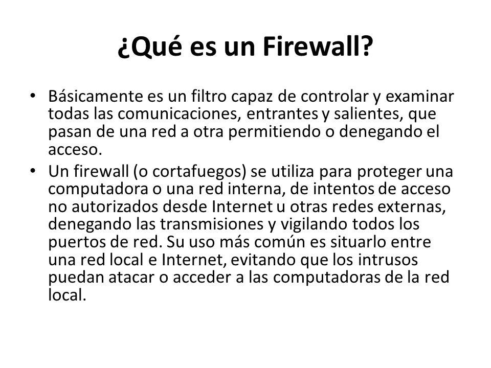 ¿Qué es un Firewall? Básicamente es un filtro capaz de controlar y examinar todas las comunicaciones, entrantes y salientes, que pasan de una red a ot