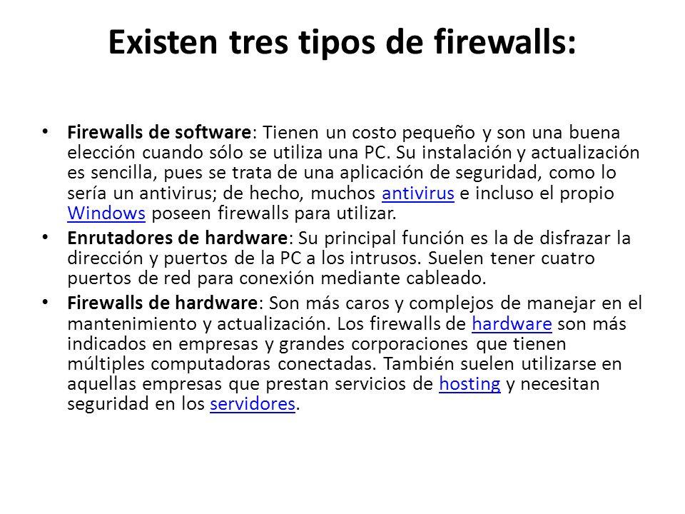 Existen tres tipos de firewalls: Firewalls de software: Tienen un costo pequeño y son una buena elección cuando sólo se utiliza una PC. Su instalación