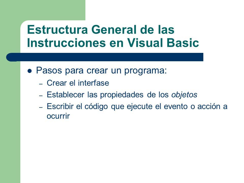 Estructura General de las Instrucciones en Visual Basic Pasos para crear un programa: – Crear el interfase – Establecer las propiedades de los objetos