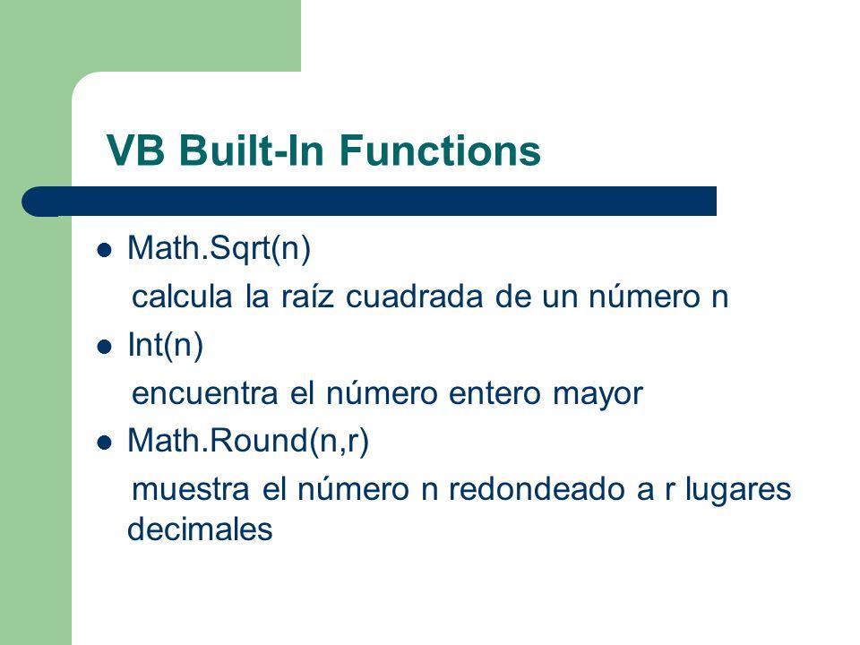 VB Built-In Functions Math.Sqrt(n) calcula la raíz cuadrada de un número n Int(n) encuentra el número entero mayor Math.Round(n,r) muestra el número n