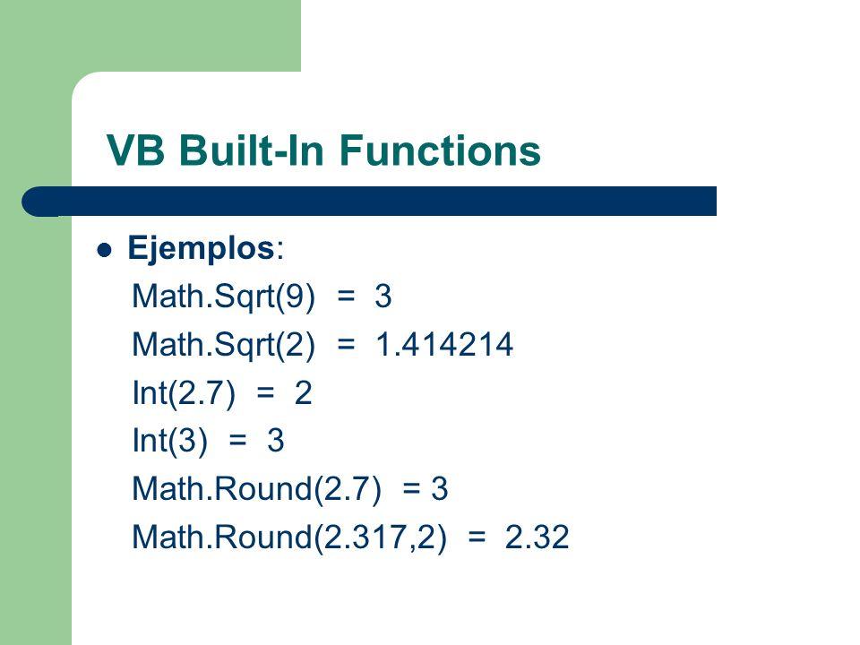 VB Built-In Functions Ejemplos: Math.Sqrt(9) = 3 Math.Sqrt(2) = 1.414214 Int(2.7) = 2 Int(3) = 3 Math.Round(2.7) = 3 Math.Round(2.317,2) = 2.32