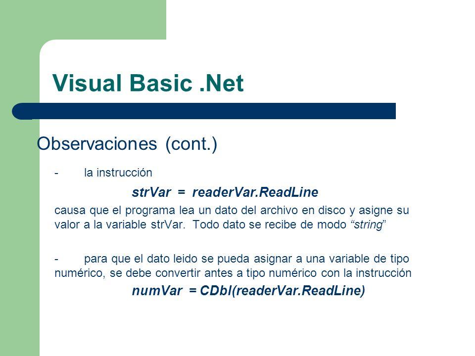 Visual Basic.Net Observaciones (cont.) -la instrucción strVar = readerVar.ReadLine causa que el programa lea un dato del archivo en disco y asigne su