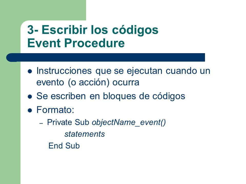 3- Escribir los códigos Event Procedure Instrucciones que se ejecutan cuando un evento (o acción) ocurra Se escriben en bloques de códigos Formato: –