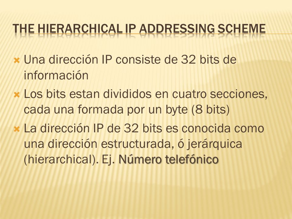 Una dirección IP consiste de 32 bits de información Los bits estan divididos en cuatro secciones, cada una formada por un byte (8 bits) Número telefónico La dirección IP de 32 bits es conocida como una dirección estructurada, ó jerárquica (hierarchical).