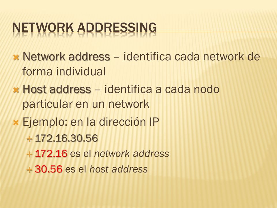 Network address Network address – identifica cada network de forma individual Host address Host address – identifica a cada nodo particular en un network Ejemplo: en la dirección IP 172.16.30.56 172.16.30.56 172.16 172.16 es el network address 30.56 30.56 es el host address