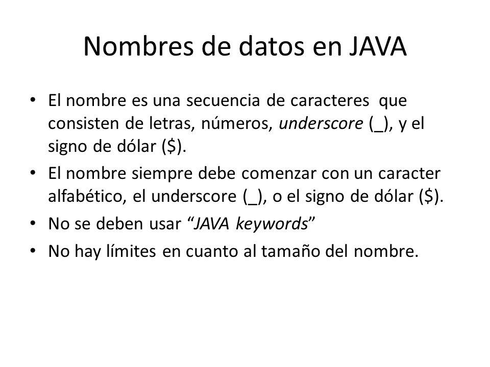 Nombres de datos en JAVA El nombre es una secuencia de caracteres que consisten de letras, números, underscore (_), y el signo de dólar ($). El nombre