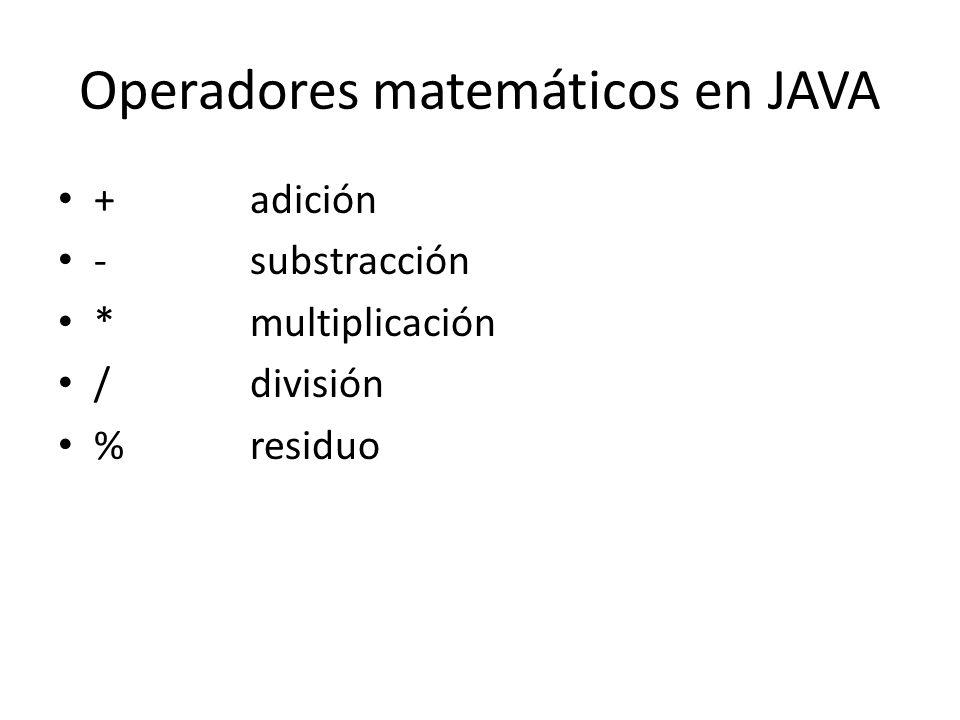 Operadores matemáticos en JAVA +adición -substracción *multiplicación /división %residuo