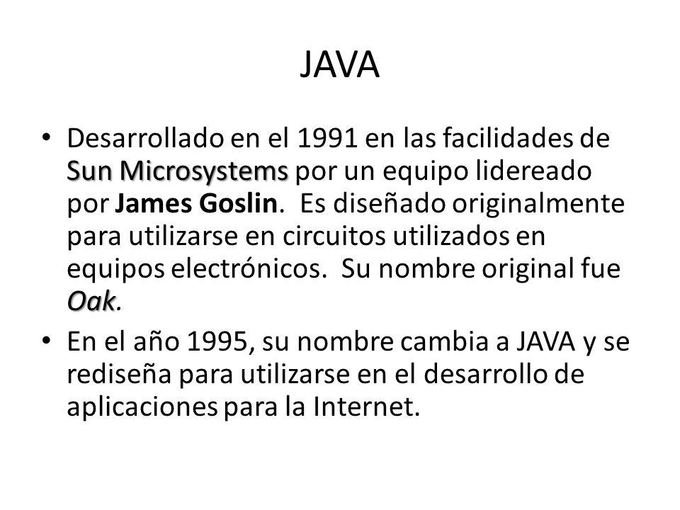 JAVA Sun Microsystems Oak Desarrollado en el 1991 en las facilidades de Sun Microsystems por un equipo lidereado por James Goslin. Es diseñado origina