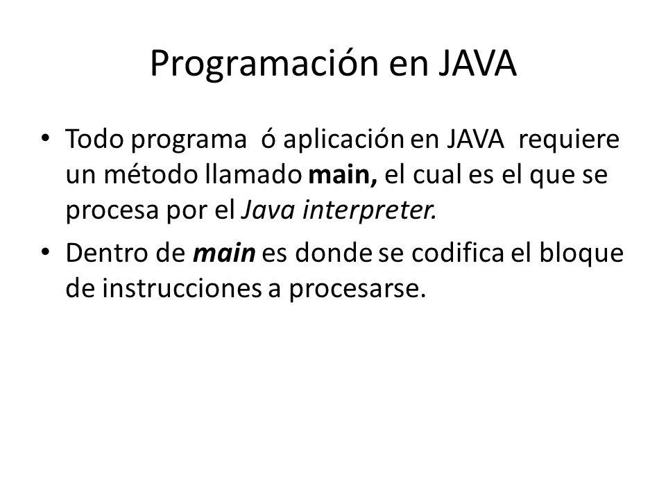 Programación en JAVA Todo programa ó aplicación en JAVA requiere un método llamado main, el cual es el que se procesa por el Java interpreter. Dentro