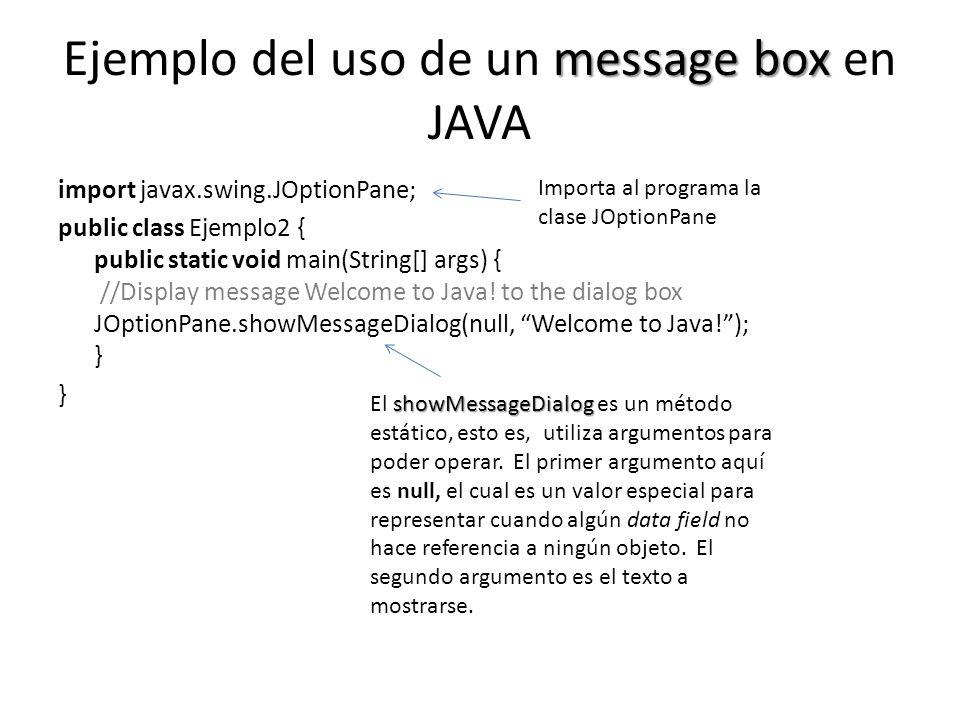 message box Ejemplo del uso de un message box en JAVA import javax.swing.JOptionPane; public class Ejemplo2 { public static void main(String[] args) {