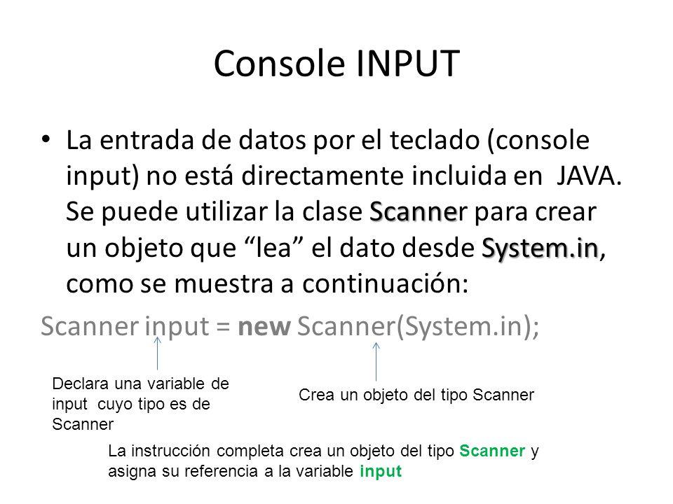 Console INPUT Scanne System.in La entrada de datos por el teclado (console input) no está directamente incluida en JAVA. Se puede utilizar la clase Sc