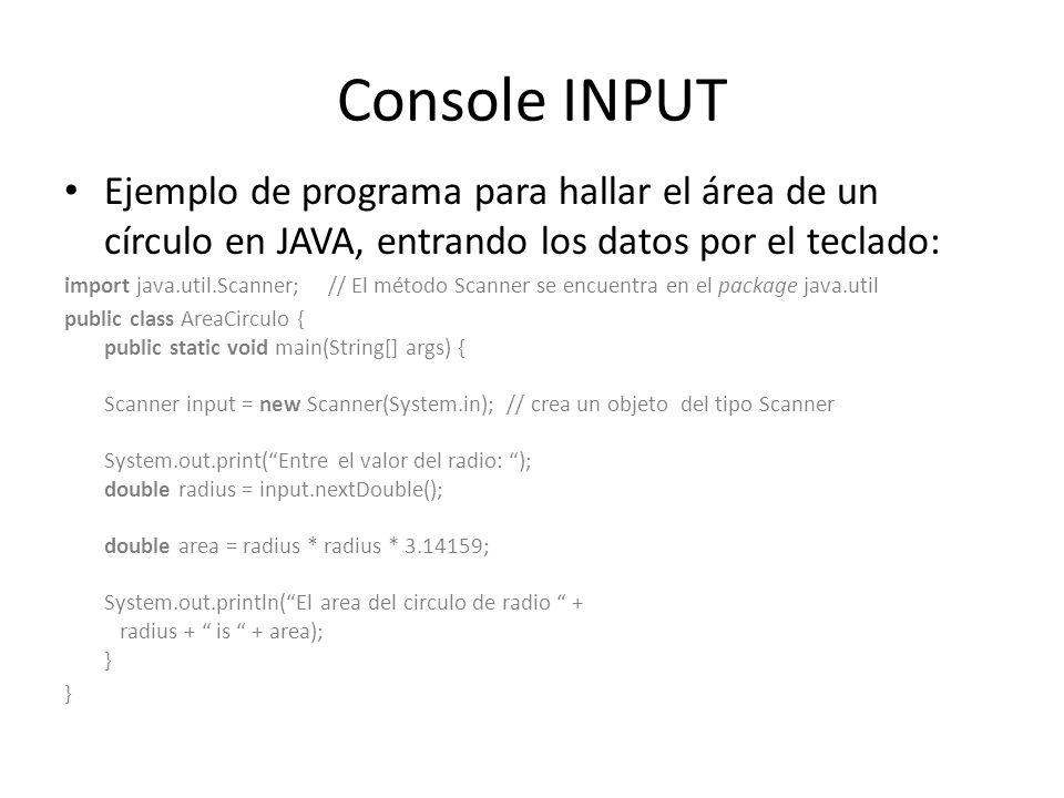 Console INPUT Ejemplo de programa para hallar el área de un círculo en JAVA, entrando los datos por el teclado: import java.util.Scanner; // El método