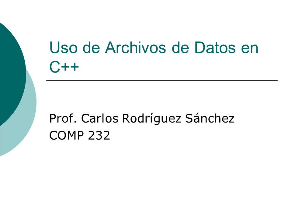 Uso de Archivos de Datos en C++ Prof. Carlos Rodríguez Sánchez COMP 232