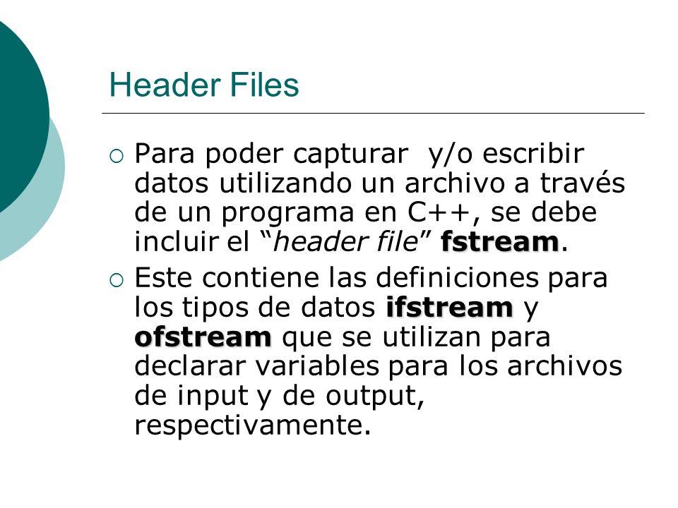 Header Files inFile.close(); outFile.close(); Una vez se hayan finalizado las operaciones con los archivos, se utiliza la instrucción inFile.close(); para cerrar un archivo indicado por la variable de tipo ifstream inFile, y para cerrar el archivo indicado por la variable outFile de tipo ofstream se utiliza la instrucción outFile.close();