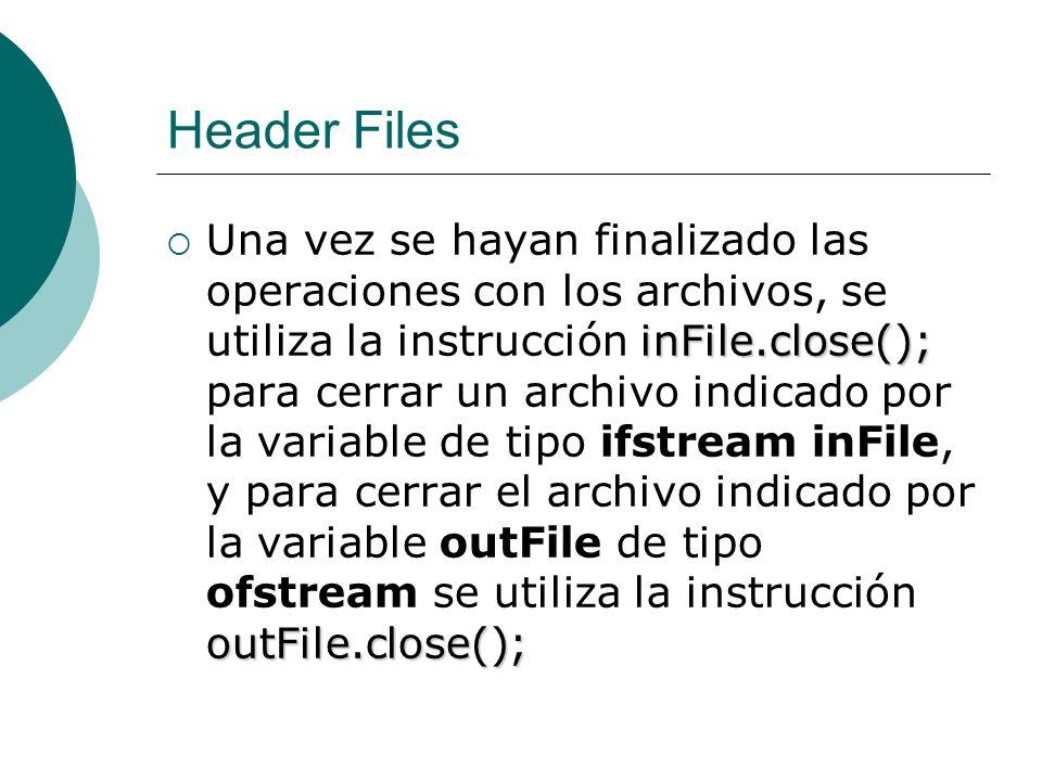 Header Files inFile.close(); outFile.close(); Una vez se hayan finalizado las operaciones con los archivos, se utiliza la instrucción inFile.close();