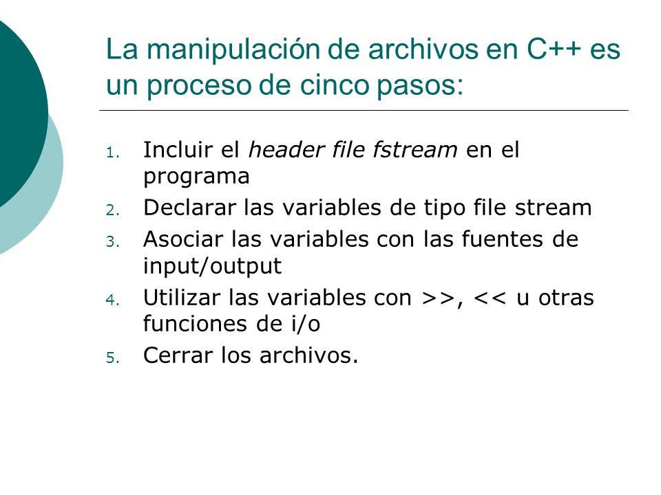 La manipulación de archivos en C++ es un proceso de cinco pasos: 1. Incluir el header file fstream en el programa 2. Declarar las variables de tipo fi