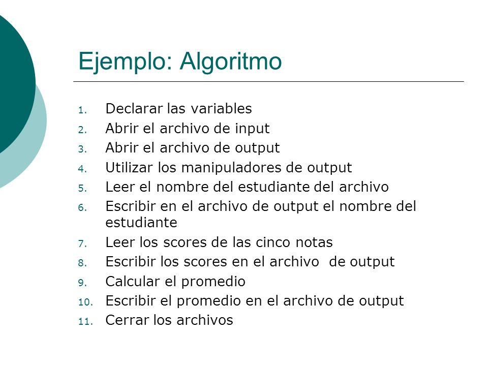 Ejemplo: Algoritmo 1. Declarar las variables 2. Abrir el archivo de input 3. Abrir el archivo de output 4. Utilizar los manipuladores de output 5. Lee