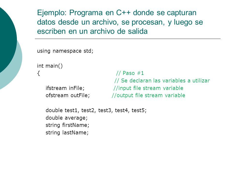 Ejemplo: Programa en C++ donde se capturan datos desde un archivo, se procesan, y luego se escriben en un archivo de salida inFile.open( test.txt ); // Paso #2 outFile.open( testavg.out ); // Paso #3 outFile << fixed << showpoint; // Paso #4 outFile << setprecision(2); cout<< Processing data << endl; inFile >> firstName >> lastName; // Paso #5 outFile << Student Name: << firstName << << lastName << endl; // Paso #6