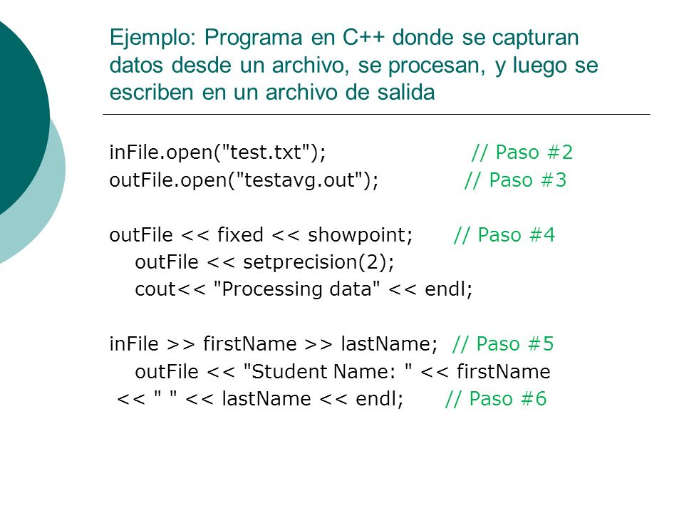 Ejemplo: Programa en C++ donde se capturan datos desde un archivo, se procesan, y luego se escriben en un archivo de salida inFile >> test1 >> test2 >> test3 >> test4 >> test5; // Paso #7 outFile << Test scores: << setw(6) << test1 << setw(6) << test2 << setw(6) << test3 << setw(6) << test4 << setw(6) << test5 << endl; // Paso #8 average = (test1 + test2 + test3 + test4 + test5) / 5.0; // Paso #9 outFile << average test score: << setw(6) << average << endl; // Paso #10 inFile.close(); // Paso #11 outFile.close(); return 0; }