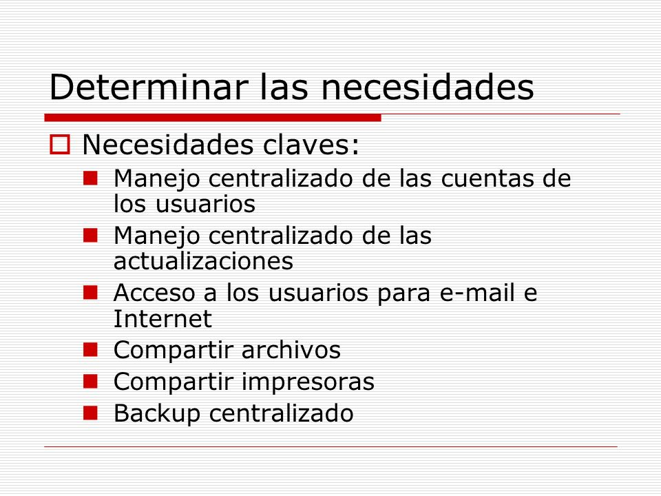 Determinar las necesidades Necesidades claves: Manejo centralizado de las cuentas de los usuarios Manejo centralizado de las actualizaciones Acceso a los usuarios para e-mail e Internet Compartir archivos Compartir impresoras Backup centralizado