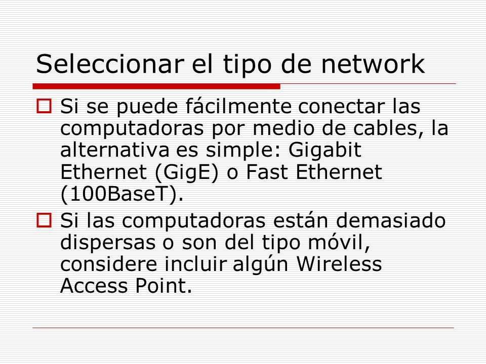 Seleccionar el tipo de network TecnologiaVelocidad Velocidad (mundo real) Cableado (medio conección) Distancia maxima Otros requerimientos de hardware Fast Ethernet100 Mbps94 MbpsCat5, Cat5e, Cat6 328 desde el hub o switch Fast Ethernet hub o switch Gigabit Ethernet 1000 Mbps327 MbpsCat5e, Cat6328 desde el hub o switch Gigabit hub o switch 802.11b (WiFi)11 Mbps4.5 MbpsWireless1800802.11b o 802.11g access point (AP) 32 users per AP 802.11a54 Mbps19 MbpsWireless1650802.11a AP 64 users per AP 802.11g54 Mbps13 MbpsWireless1800802.11g AP 32 users per AP 802.11n540 Mbps130 MbpsWireless7200802.11n AP 32 users per AP