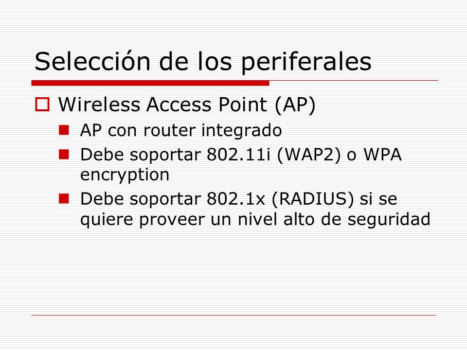 Selección de los periferales Wireless Access Point (AP) AP con router integrado Debe soportar 802.11i (WAP2) o WPA encryption Debe soportar 802.1x (RA