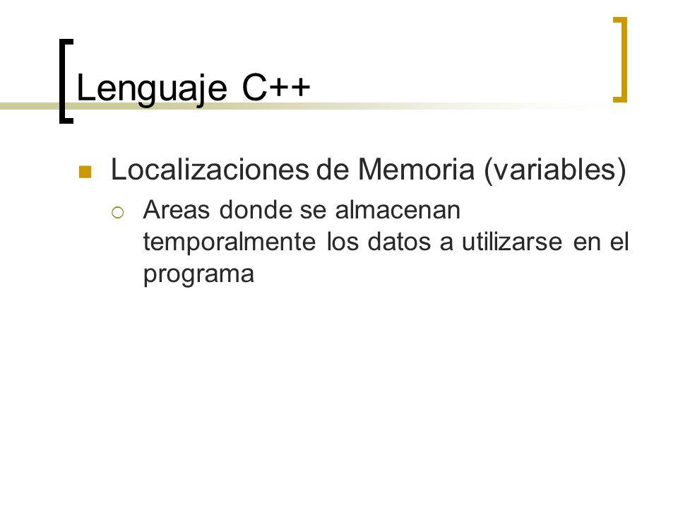 Lenguaje C++ Localizaciones de Memoria (variables) Areas donde se almacenan temporalmente los datos a utilizarse en el programa