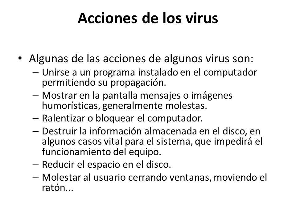 Acciones de los virus Algunas de las acciones de algunos virus son: – Unirse a un programa instalado en el computador permitiendo su propagación. – Mo