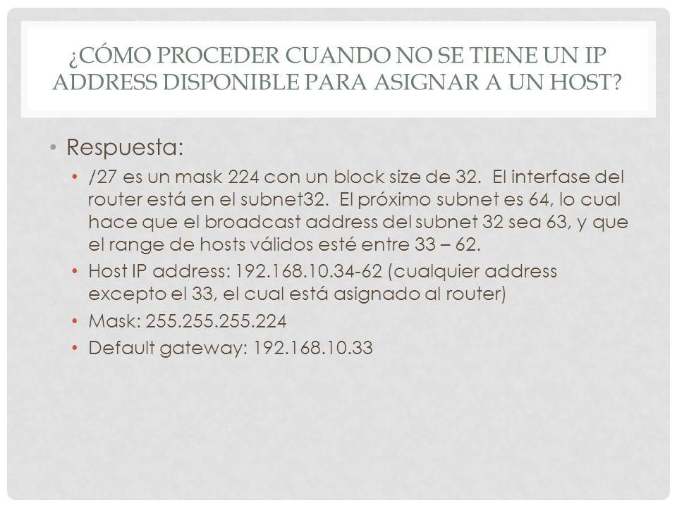 ¿CÓMO PROCEDER CUANDO NO SE TIENE UN IP ADDRESS DISPONIBLE PARA ASIGNAR A UN HOST? Respuesta: /27 es un mask 224 con un block size de 32. El interfase