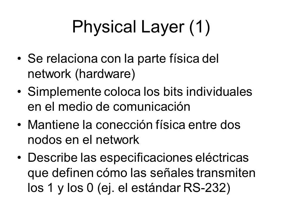 Physical Layer (1) Se relaciona con la parte física del network (hardware) Simplemente coloca los bits individuales en el medio de comunicación Mantie
