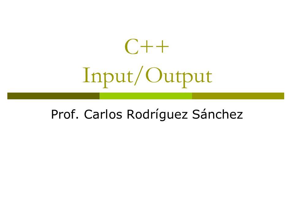 C++ Input/Output Prof. Carlos Rodríguez Sánchez