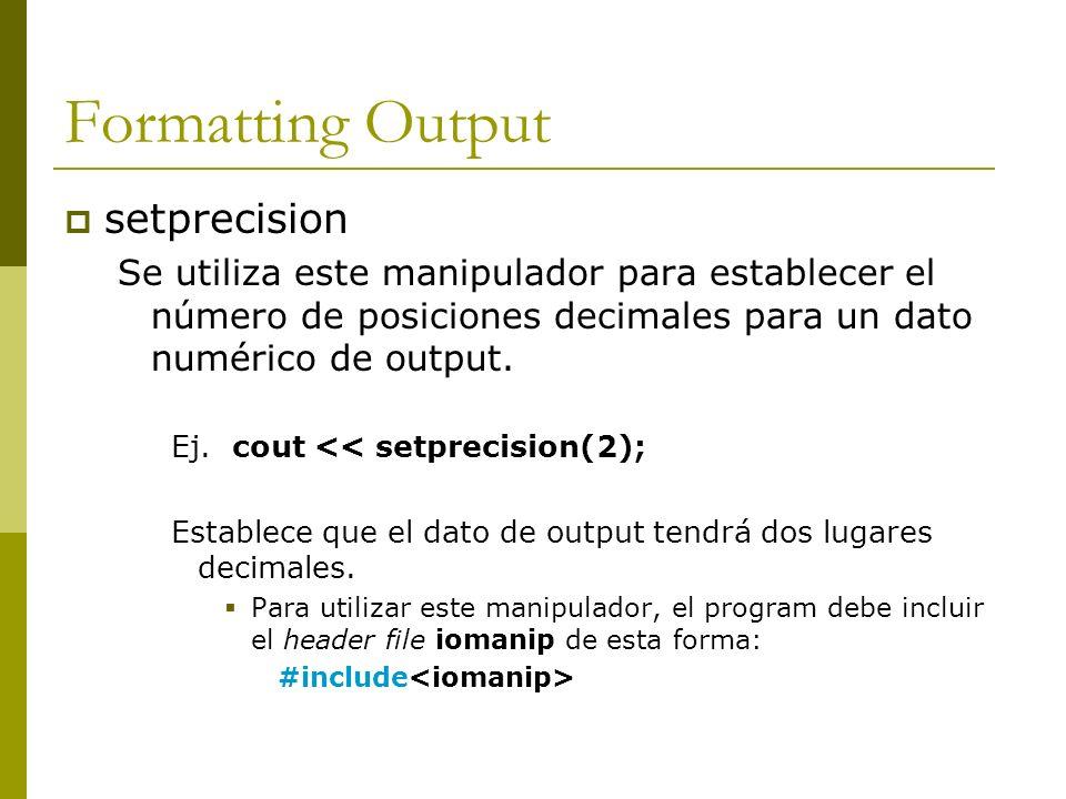 Formatting Output setprecision Se utiliza este manipulador para establecer el número de posiciones decimales para un dato numérico de output. Ej. cout