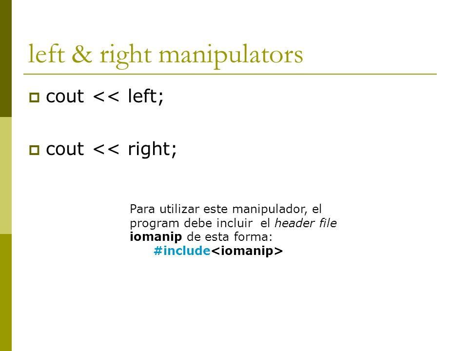 left & right manipulators cout << left; cout << right; Para utilizar este manipulador, el program debe incluir el header file iomanip de esta forma: #