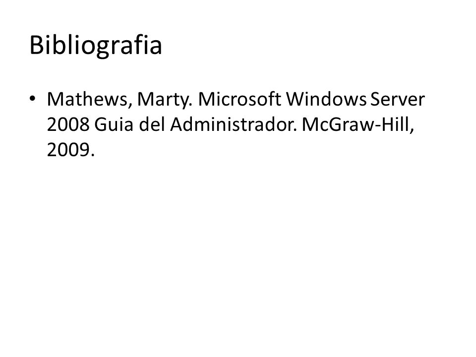Bibliografia Mathews, Marty. Microsoft Windows Server 2008 Guia del Administrador. McGraw-Hill, 2009.
