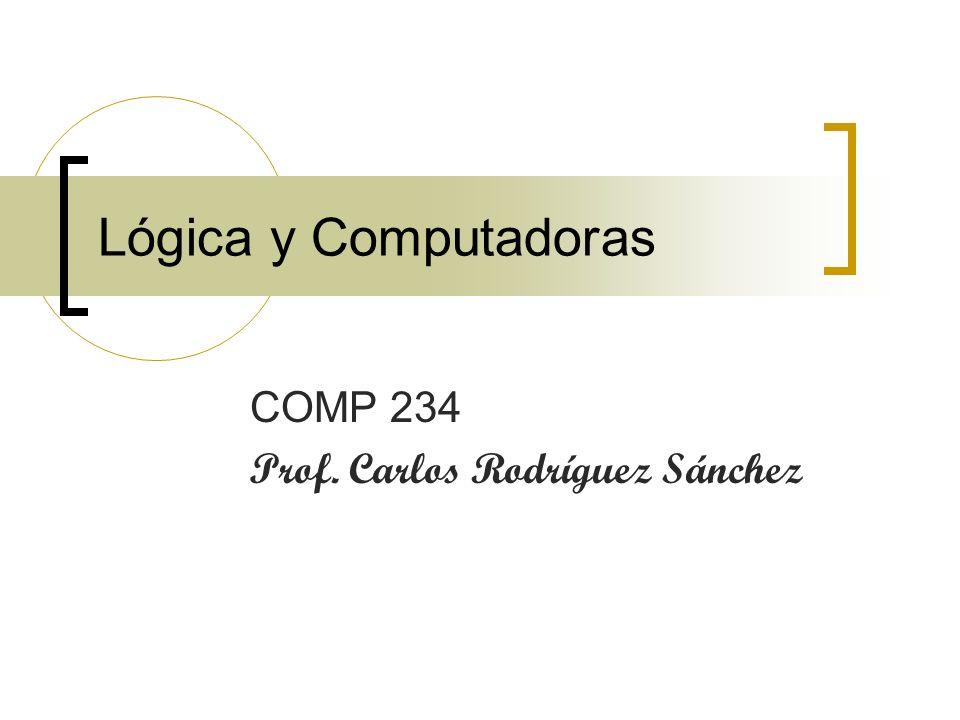 Lógica y Computadoras COMP 234 Prof. Carlos Rodríguez Sánchez