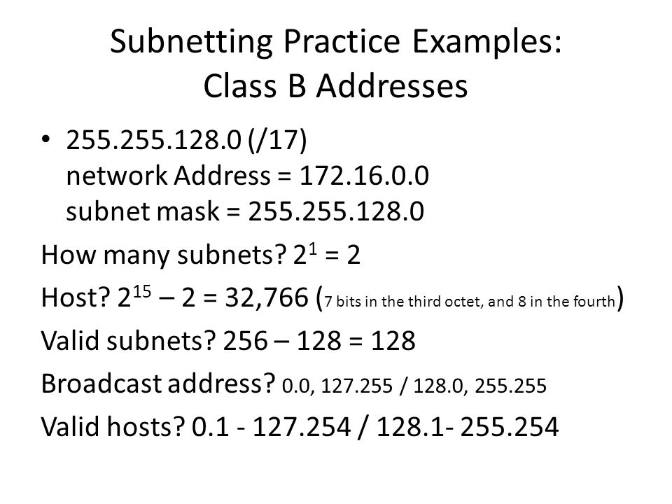 Subnetting Practice Examples: Class B Addresses 255.255.128.0 (/17) network Address = 172.16.0.0 subnet mask = 255.255.128.0 How many subnets? 2 1 = 2