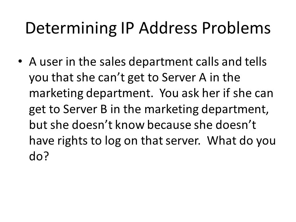 Determining IP Address Problems A user in the sales department calls and tells you that she cant get to Server A in the marketing department.