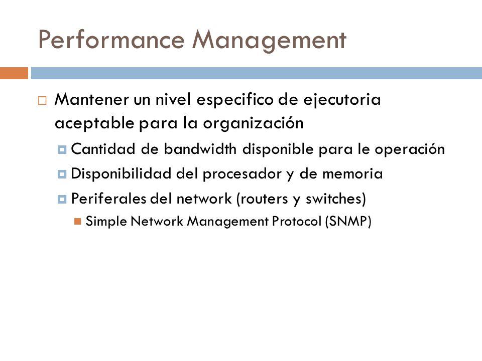 Performance Management Mantener un nivel especifico de ejecutoria aceptable para la organización Cantidad de bandwidth disponible para le operación Disponibilidad del procesador y de memoria Periferales del network (routers y switches) Simple Network Management Protocol (SNMP)