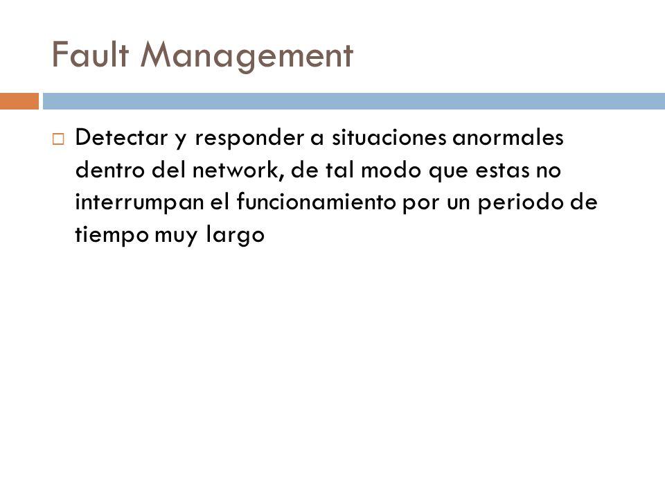 Fault Management Detectar y responder a situaciones anormales dentro del network, de tal modo que estas no interrumpan el funcionamiento por un period