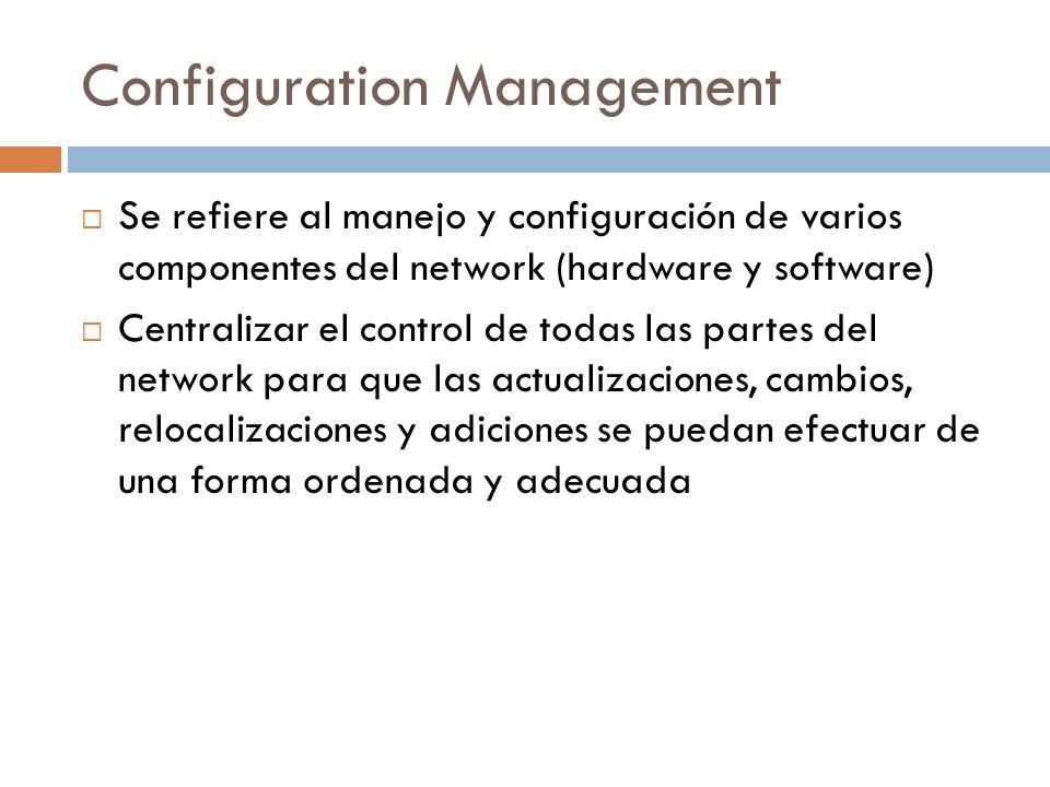 Configuration Management Se refiere al manejo y configuración de varios componentes del network (hardware y software) Centralizar el control de todas las partes del network para que las actualizaciones, cambios, relocalizaciones y adiciones se puedan efectuar de una forma ordenada y adecuada