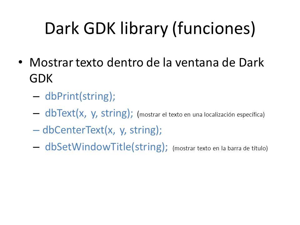 Dark GDK library (funciones) Mostrar texto dentro de la ventana de Dark GDK – dbPrint(string); – dbText(x, y, string); ( mostrar el texto en una localización específica) – dbCenterText(x, y, string); – dbSetWindowTitle(string); (mostrar texto en la barra de título)